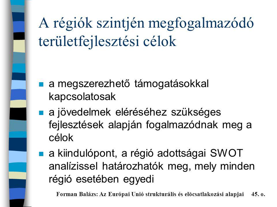 A régiók szintjén megfogalmazódó területfejlesztési célok n a megszerezhető támogatásokkal kapcsolatosak n a jövedelmek eléréséhez szükséges fejlesztések alapján fogalmazódnak meg a célok n a kiindulópont, a régió adottságai SWOT analízissel határozhatók meg, mely minden régió esetében egyedi Forman Balázs: Az Európai Unió strukturális és elõcsatlakozási alapjai 45.