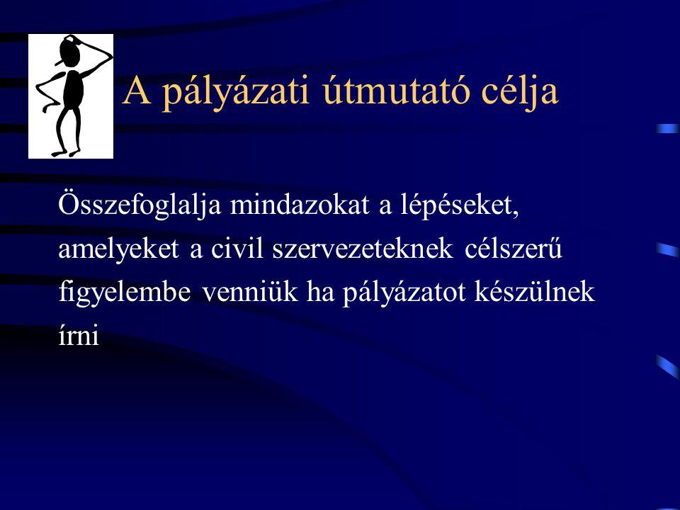 A pályázati útmutató célja Összefoglalja mindazokat a lépéseket, amelyeket a civil szervezeteknek célszerű figyelembe venniük ha pályázatot készülnek írni