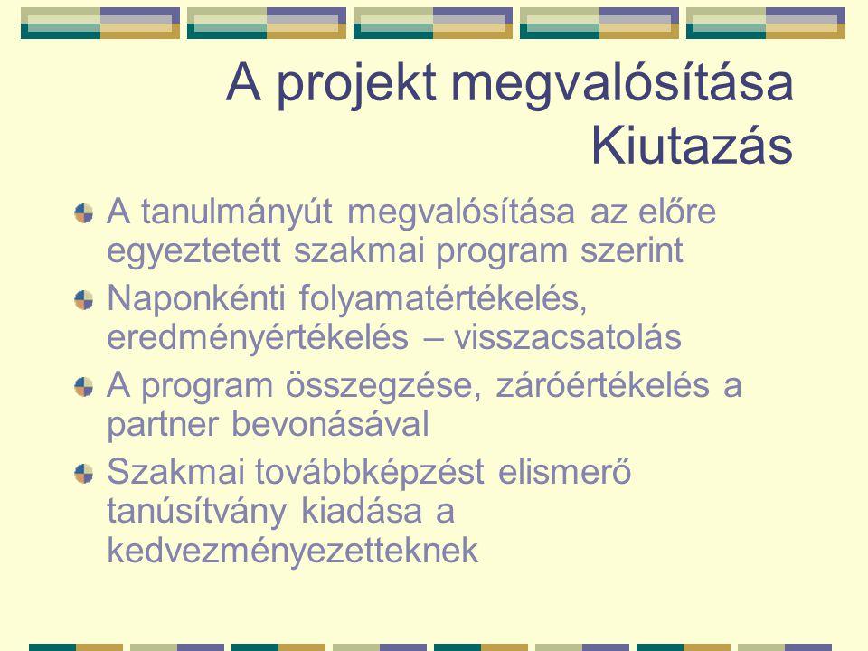 A projekt megvalósítása Kiutazás A tanulmányút megvalósítása az előre egyeztetett szakmai program szerint Naponkénti folyamatértékelés, eredményértékelés – visszacsatolás A program összegzése, záróértékelés a partner bevonásával Szakmai továbbképzést elismerő tanúsítvány kiadása a kedvezményezetteknek