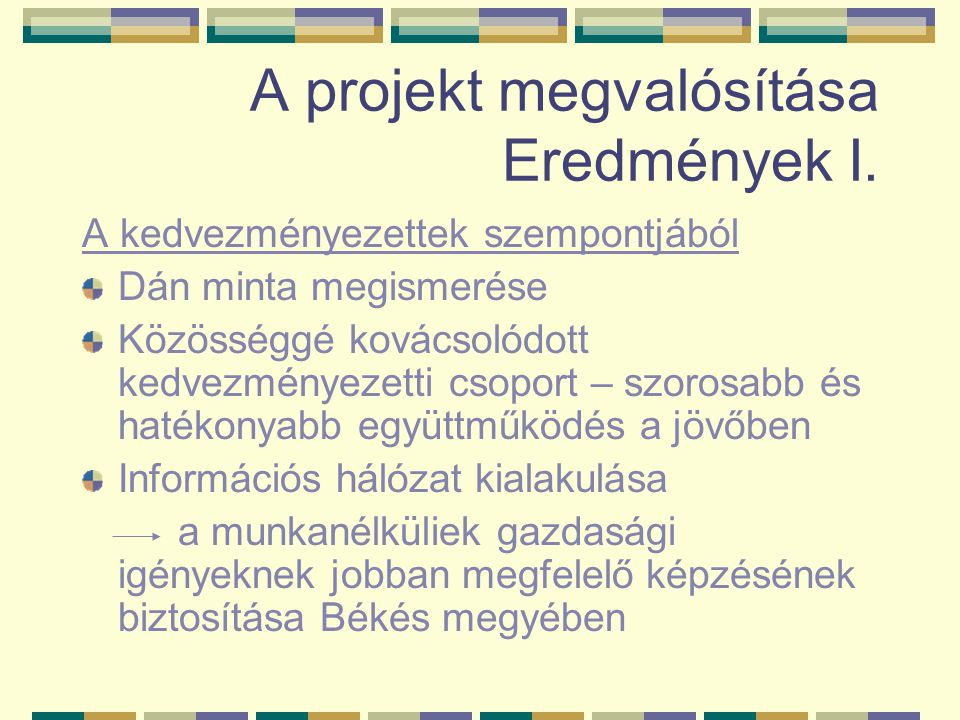 A projekt megvalósítása Eredmények I. A kedvezményezettek szempontjából Dán minta megismerése Közösséggé kovácsolódott kedvezményezetti csoport – szor