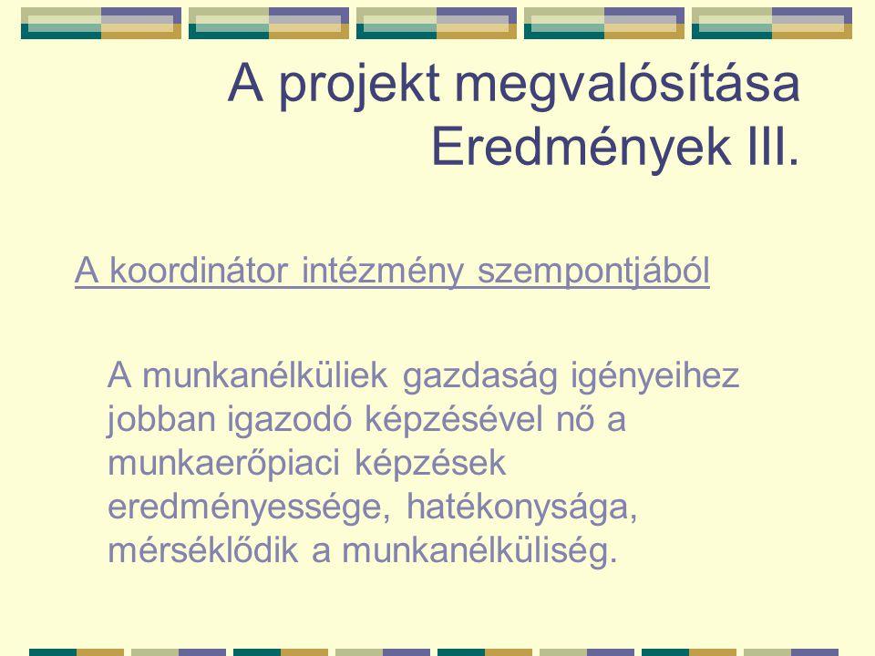 A projekt megvalósítása Eredmények III. A koordinátor intézmény szempontjából A munkanélküliek gazdaság igényeihez jobban igazodó képzésével nő a munk