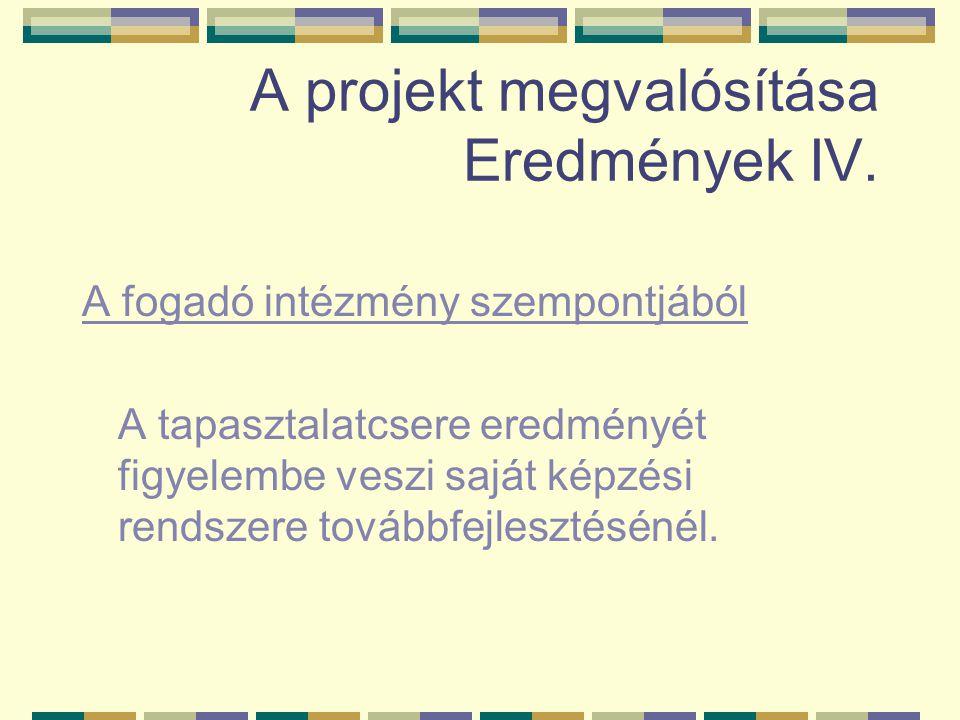 A projekt megvalósítása Eredmények IV. A fogadó intézmény szempontjából A tapasztalatcsere eredményét figyelembe veszi saját képzési rendszere továbbf