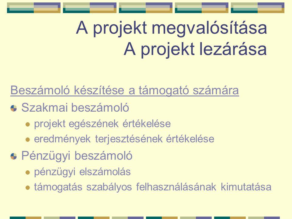 A projekt megvalósítása A projekt lezárása Beszámoló készítése a támogató számára Szakmai beszámoló projekt egészének értékelése eredmények terjesztésének értékelése Pénzügyi beszámoló pénzügyi elszámolás támogatás szabályos felhasználásának kimutatása