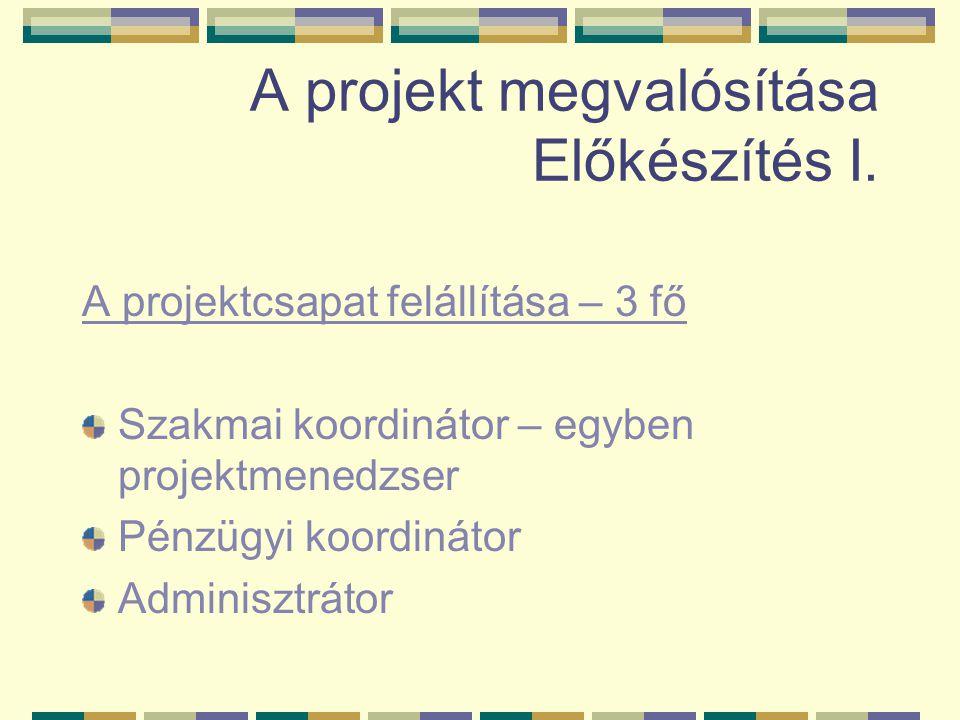 A projekt megvalósítása Előkészítés I. A projektcsapat felállítása – 3 fő Szakmai koordinátor – egyben projektmenedzser Pénzügyi koordinátor Adminiszt