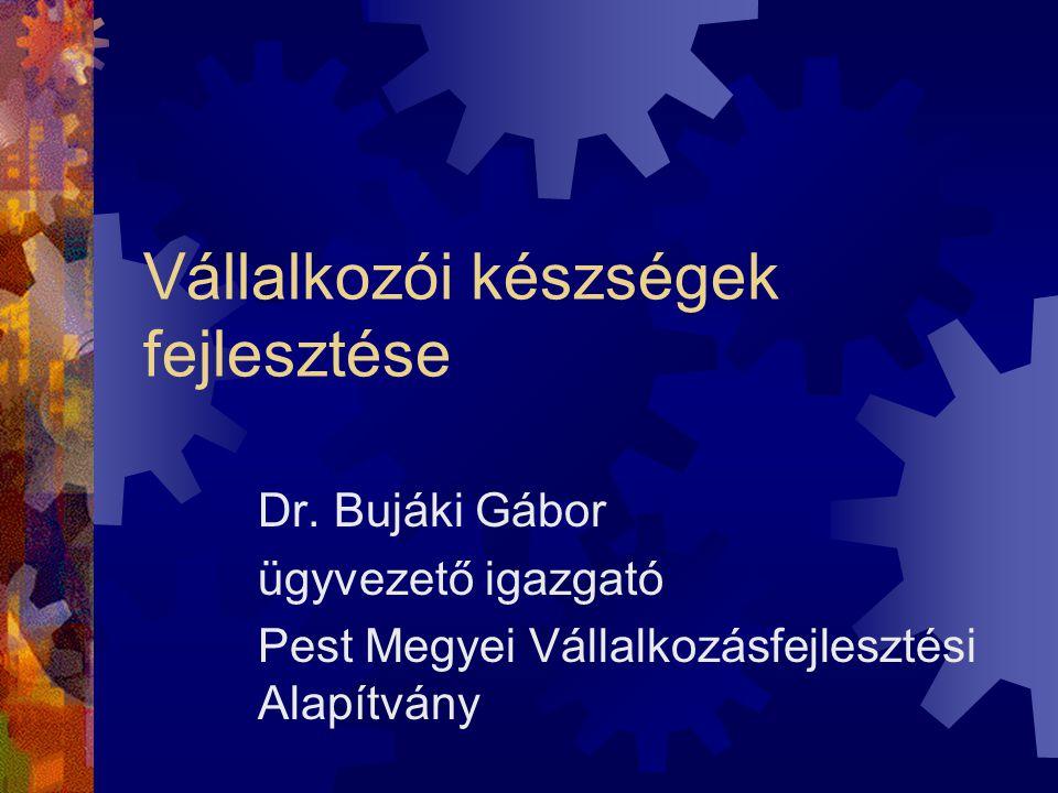 Vállalkozói készségek fejlesztése Dr. Bujáki Gábor ügyvezető igazgató Pest Megyei Vállalkozásfejlesztési Alapítvány