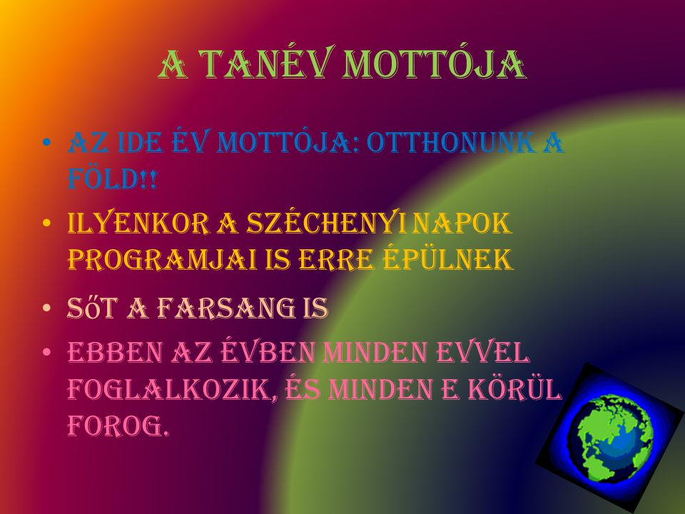 A Tanév mottója A z ide év mottója: Otthonunk a Föld!! I lyenkor a Széchenyi Napok programjai is erre épülnek S ő t a farsang is E BBEN Az évben minde