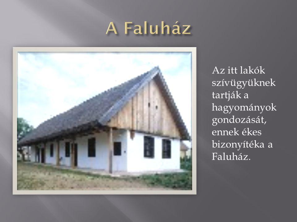 Az itt lakók szívügyüknek tartják a hagyományok gondozását, ennek ékes bizonyítéka a Faluház.