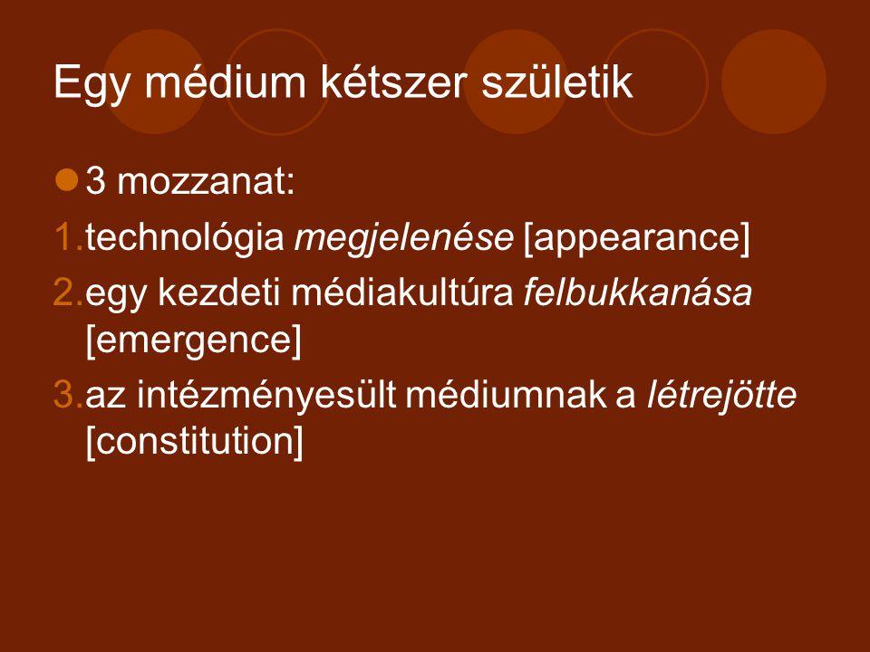 Egy médium kétszer születik 3 mozzanat: 1.technológia megjelenése [appearance] 2.egy kezdeti médiakultúra felbukkanása [emergence] 3.az intézményesült