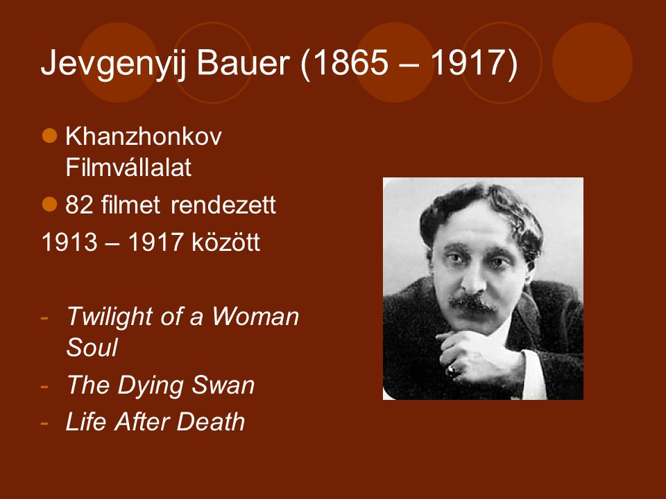 Jevgenyij Bauer (1865 – 1917) Khanzhonkov Filmvállalat 82 filmet rendezett 1913 – 1917 között -Twilight of a Woman Soul -The Dying Swan -Life After Death