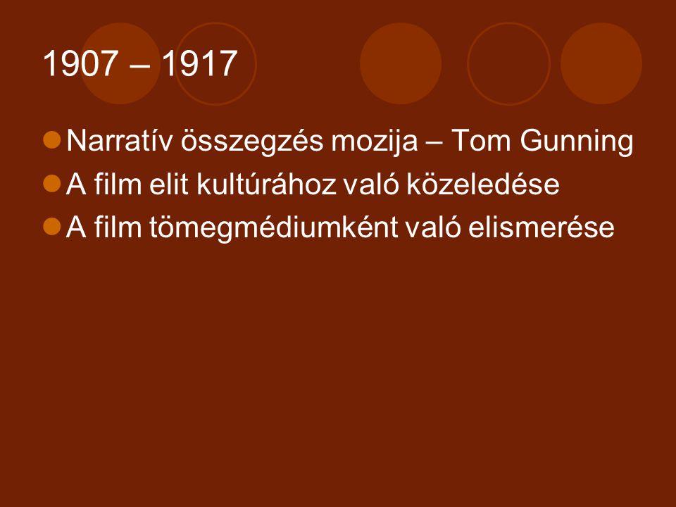 1907 – 1917 Narratív összegzés mozija – Tom Gunning A film elit kultúrához való közeledése A film tömegmédiumként való elismerése