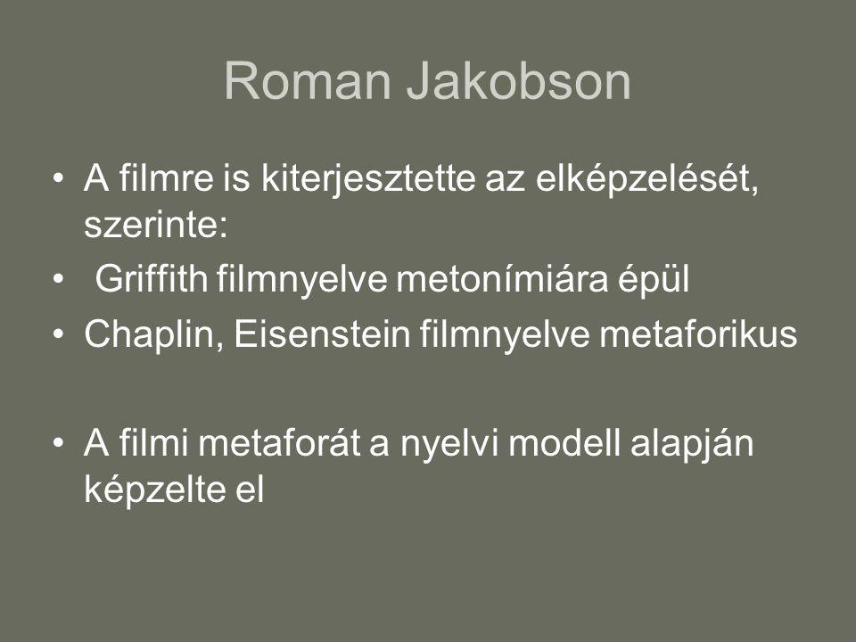 Roman Jakobson A filmre is kiterjesztette az elképzelését, szerinte: Griffith filmnyelve metonímiára épül Chaplin, Eisenstein filmnyelve metaforikus A filmi metaforát a nyelvi modell alapján képzelte el