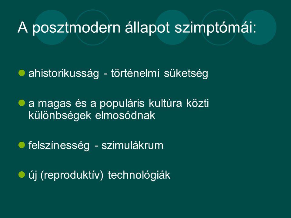 A posztmodern állapot szimptómái: ahistorikusság - történelmi süketség a magas és a populáris kultúra közti különbségek elmosódnak felszínesség - szimulákrum új (reproduktív) technológiák