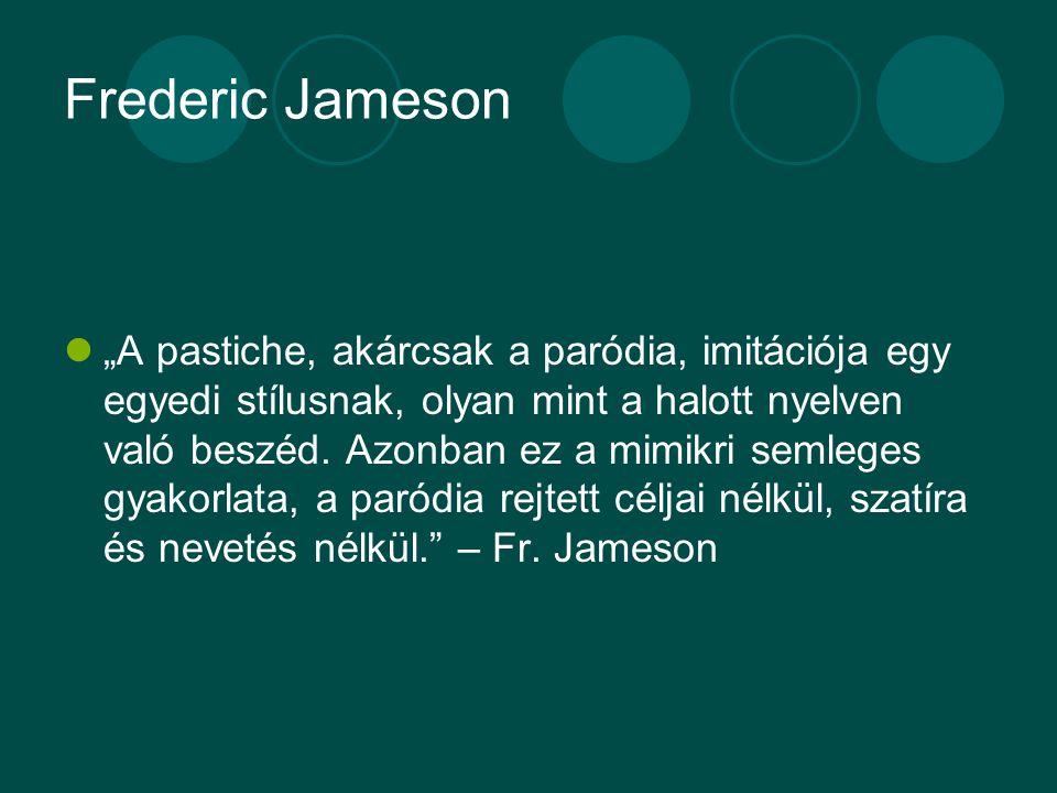 """Frederic Jameson """"A pastiche, akárcsak a paródia, imitációja egy egyedi stílusnak, olyan mint a halott nyelven való beszéd. Azonban ez a mimikri semle"""