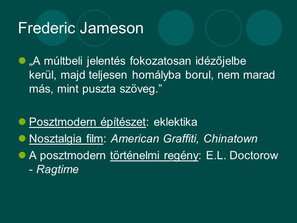 """Frederic Jameson """"A múltbeli jelentés fokozatosan idézőjelbe kerül, majd teljesen homályba borul, nem marad más, mint puszta szöveg. Posztmodern építészet: eklektika Nosztalgia film: American Graffiti, Chinatown A posztmodern történelmi regény: E.L."""