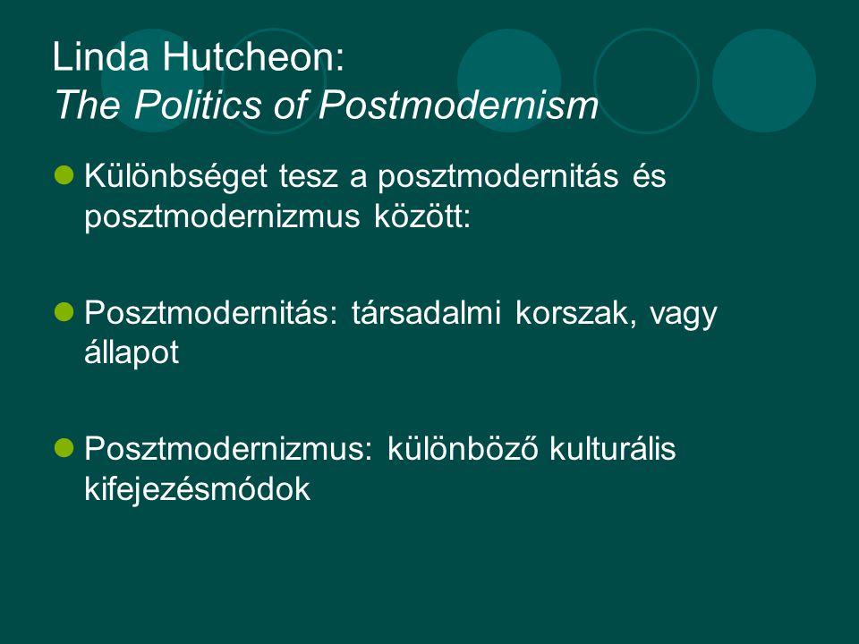 Linda Hutcheon: The Politics of Postmodernism Különbséget tesz a posztmodernitás és posztmodernizmus között: Posztmodernitás: társadalmi korszak, vagy állapot Posztmodernizmus: különböző kulturális kifejezésmódok