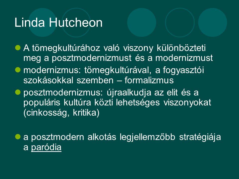 Linda Hutcheon A tömegkultúrához való viszony különbözteti meg a posztmodernizmust és a modernizmust modernizmus: tömegkultúrával, a fogyasztói szokásokkal szemben – formalizmus posztmodernizmus: újraalkudja az elit és a populáris kultúra közti lehetséges viszonyokat (cinkosság, kritika) a posztmodern alkotás legjellemzőbb stratégiája a paródia