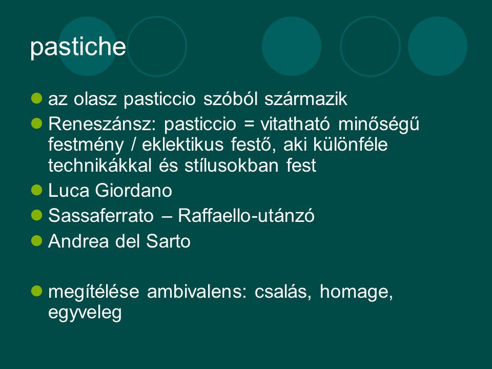 pastiche az olasz pasticcio szóból származik Reneszánsz: pasticcio = vitatható minőségű festmény / eklektikus festő, aki különféle technikákkal és stí