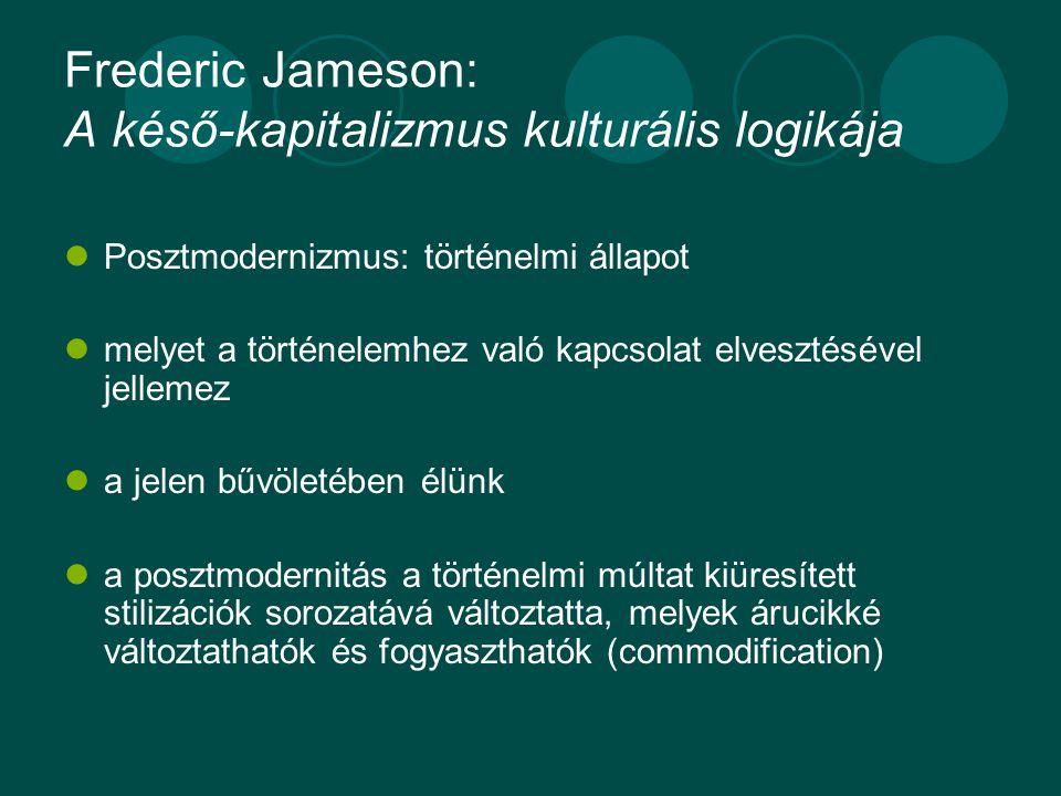 Frederic Jameson: A késő-kapitalizmus kulturális logikája Posztmodernizmus: történelmi állapot melyet a történelemhez való kapcsolat elvesztésével jellemez a jelen bűvöletében élünk a posztmodernitás a történelmi múltat kiüresített stilizációk sorozatává változtatta, melyek árucikké változtathatók és fogyaszthatók (commodification)