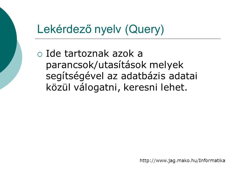 http://www.jag.mako.hu/Informatika Lekérdező nyelv (Query)  Ide tartoznak azok a parancsok/utasítások melyek segítségével az adatbázis adatai közül v