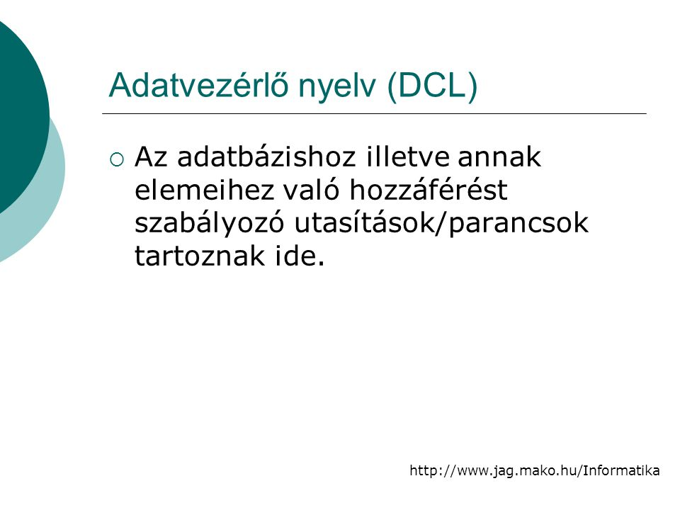 http://www.jag.mako.hu/Informatika Adatvezérlő nyelv (DCL)  Az adatbázishoz illetve annak elemeihez való hozzáférést szabályozó utasítások/parancsok