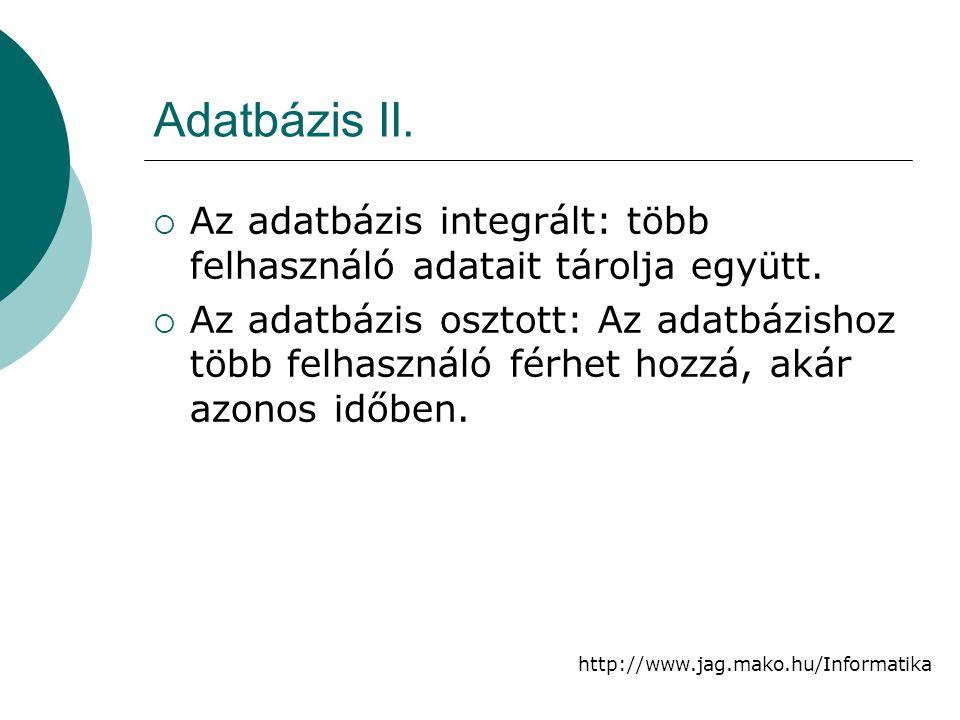 http://www.jag.mako.hu/Informatika Adatbázis II.  Az adatbázis integrált: több felhasználó adatait tárolja együtt.  Az adatbázis osztott: Az adatbáz