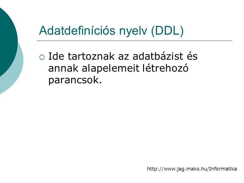 http://www.jag.mako.hu/Informatika Adatdefiníciós nyelv (DDL)  Ide tartoznak az adatbázist és annak alapelemeit létrehozó parancsok.