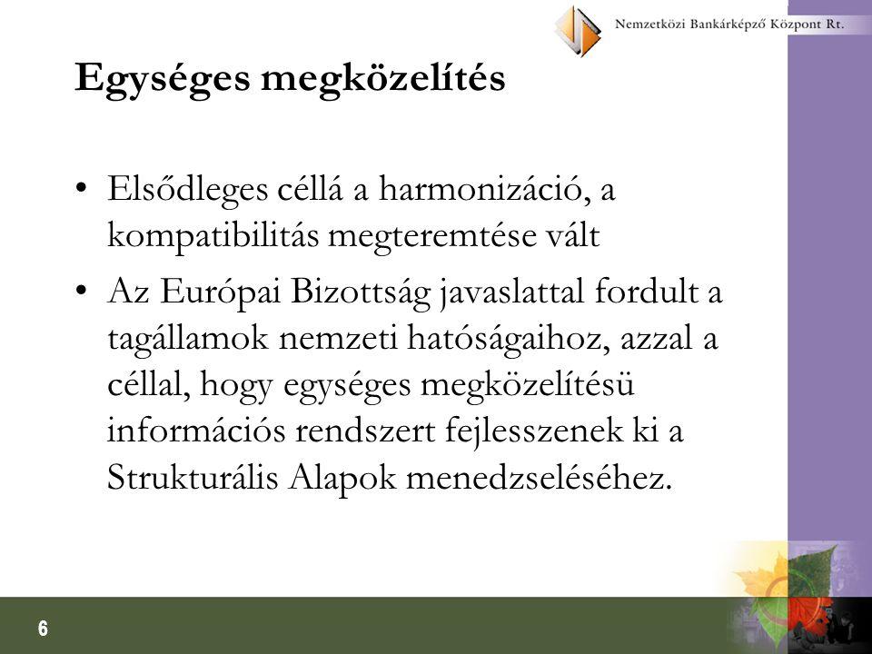 6 Egységes megközelítés Elsődleges céllá a harmonizáció, a kompatibilitás megteremtése vált Az Európai Bizottság javaslattal fordult a tagállamok nemzeti hatóságaihoz, azzal a céllal, hogy egységes megközelítésü információs rendszert fejlesszenek ki a Strukturális Alapok menedzseléséhez.