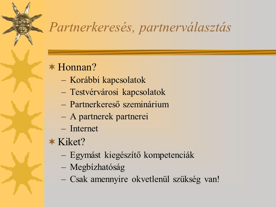 Partnerkeresés, partnerválasztás  Honnan? –Korábbi kapcsolatok –Testvérvárosi kapcsolatok –Partnerkereső szeminárium –A partnerek partnerei –Internet