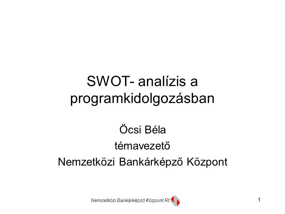 Nemzetközi Bankárképző Központ Rt. 1 SWOT- analízis a programkidolgozásban Öcsi Béla témavezető Nemzetközi Bankárképző Központ