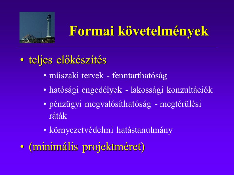 teljes előkészítésteljes előkészítés műszaki tervek - fenntarthatóság hatósági engedélyek - lakossági konzultációk pénzügyi megvalósíthatóság - megtérülési ráták környezetvédelmi hatástanulmány (minimális projektméret)(minimális projektméret) Formai követelmények