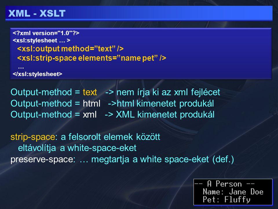 XML - XSLT … … Output-method = text -> nem írja ki az xml fejlécet Output-method = html ->html kimenetet produkál Output-method = xml -> XML kimenetet produkál strip-space: a felsorolt elemek között eltávolítja a white-space-eket preserve-space: … megtartja a white space-eket (def.)