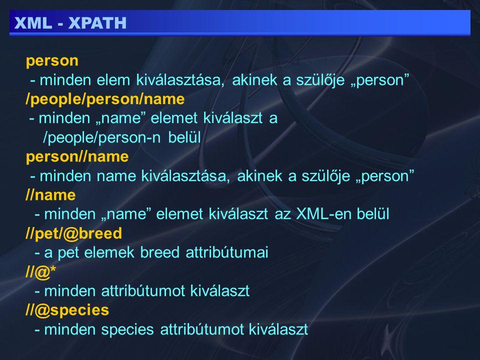 """XML - XPATH person - minden elem kiválasztása, akinek a szülője """"person /people/person/name - minden """"name elemet kiválaszt a /people/person-n belül person//name - minden name kiválasztása, akinek a szülője """"person //name - minden """"name elemet kiválaszt az XML-en belül //pet/@breed - a pet elemek breed attribútumai //@* - minden attribútumot kiválaszt //@species - minden species attribútumot kiválaszt"""