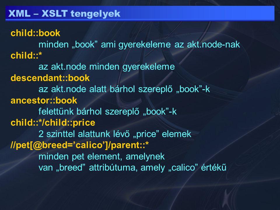 """XML – XSLT tengelyek child::book minden """"book ami gyerekeleme az akt.node-nak child::* az akt.node minden gyerekeleme descendant::book az akt.node alatt bárhol szereplő """"book -k ancestor::book felettünk bárhol szereplő """"book -k child::*/child::price 2 szinttel alattunk lévő """"price elemek //pet[@breed='calico']/parent::* minden pet element, amelynek van """"breed attribútuma, amely """"calico értékű"""
