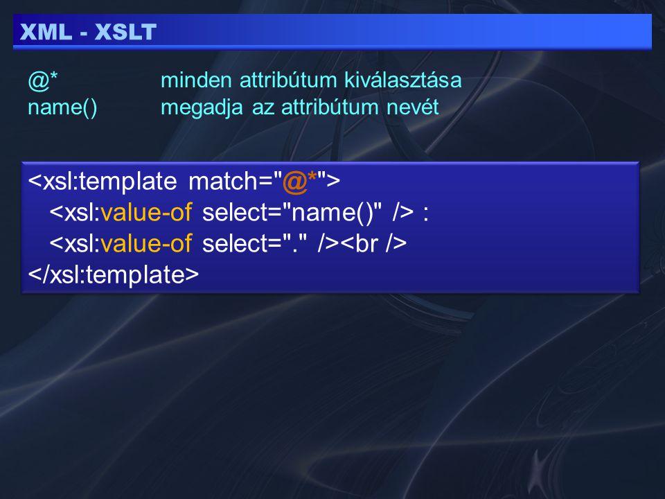 XML - XSLT @*minden attribútum kiválasztása name() megadja az attribútum nevét : :