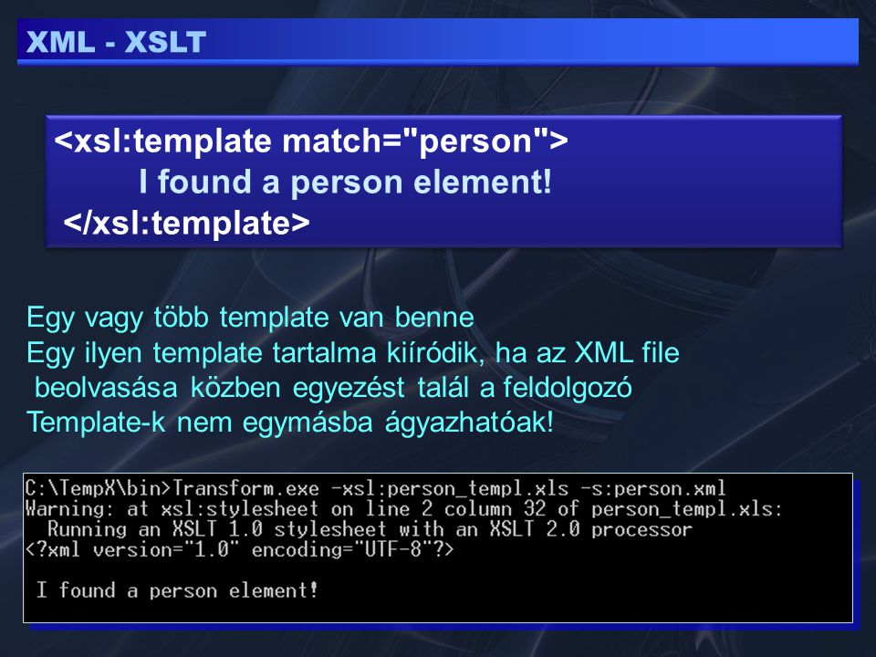 XML - XSLT Egy vagy több template van benne Egy ilyen template tartalma kiíródik, ha az XML file beolvasása közben egyezést talál a feldolgozó Template-k nem egymásba ágyazhatóak.
