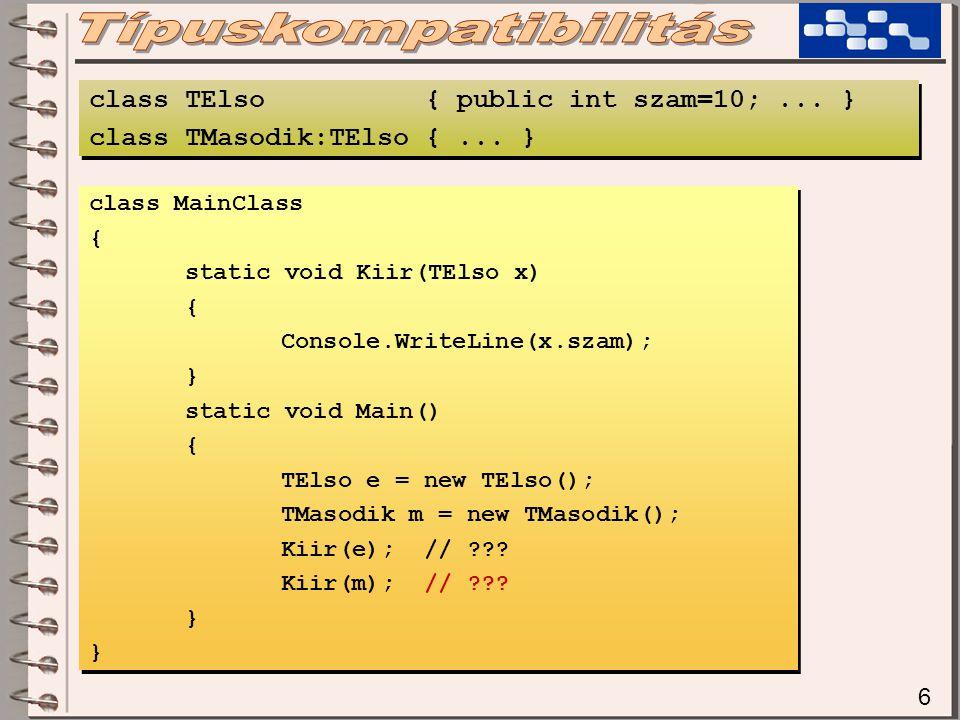 17 public void Kiir(TElso x) { if (x is TElso)...; if (x is TMasodik)...; } public void Kiir(TElso x) { if (x is TElso)...; if (x is TMasodik)...; } Ebben a példában az (x is TElso) biztosan igaz értéket ad meg, hiszen ezt már a fordítóprogram leellenőrízte, hogy ezt a metódust TElso kompatibilis példánnyal hívják-e meg (formális és aktuális paraméterlista- ellenőrzés közben).