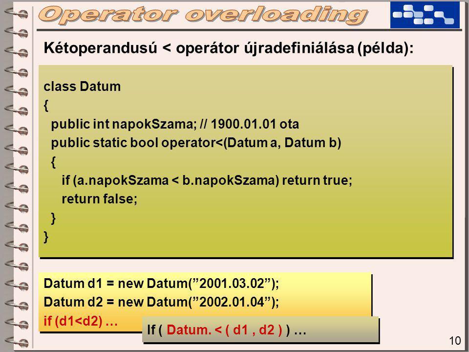10 class Datum { public int napokSzama; // 1900.01.01 ota public static bool operator<(Datum a, Datum b) { if (a.napokSzama < b.napokSzama) return true; return false; } class Datum { public int napokSzama; // 1900.01.01 ota public static bool operator<(Datum a, Datum b) { if (a.napokSzama < b.napokSzama) return true; return false; } Kétoperandusú < operátor újradefiniálása (példa): Datum d1 = new Datum( 2001.03.02 ); Datum d2 = new Datum( 2002.01.04 ); if (d1<d2) … Datum d1 = new Datum( 2001.03.02 ); Datum d2 = new Datum( 2002.01.04 ); if (d1<d2) … If ( Datum.