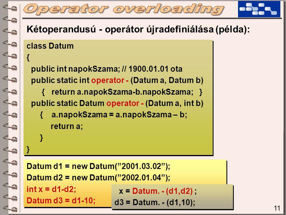 11 class Datum { public int napokSzama; // 1900.01.01 ota public static int operator - (Datum a, Datum b) { return a.napokSzama-b.napokSzama; } public static Datum operator - (Datum a, int b) { a.napokSzama = a.napokSzama – b; return a; } class Datum { public int napokSzama; // 1900.01.01 ota public static int operator - (Datum a, Datum b) { return a.napokSzama-b.napokSzama; } public static Datum operator - (Datum a, int b) { a.napokSzama = a.napokSzama – b; return a; } Kétoperandusú - operátor újradefiniálása (példa): Datum d1 = new Datum( 2001.03.02 ); Datum d2 = new Datum( 2002.01.04 ); int x = d1-d2; Datum d3 = d1-10; Datum d1 = new Datum( 2001.03.02 ); Datum d2 = new Datum( 2002.01.04 ); int x = d1-d2; Datum d3 = d1-10; x = Datum.
