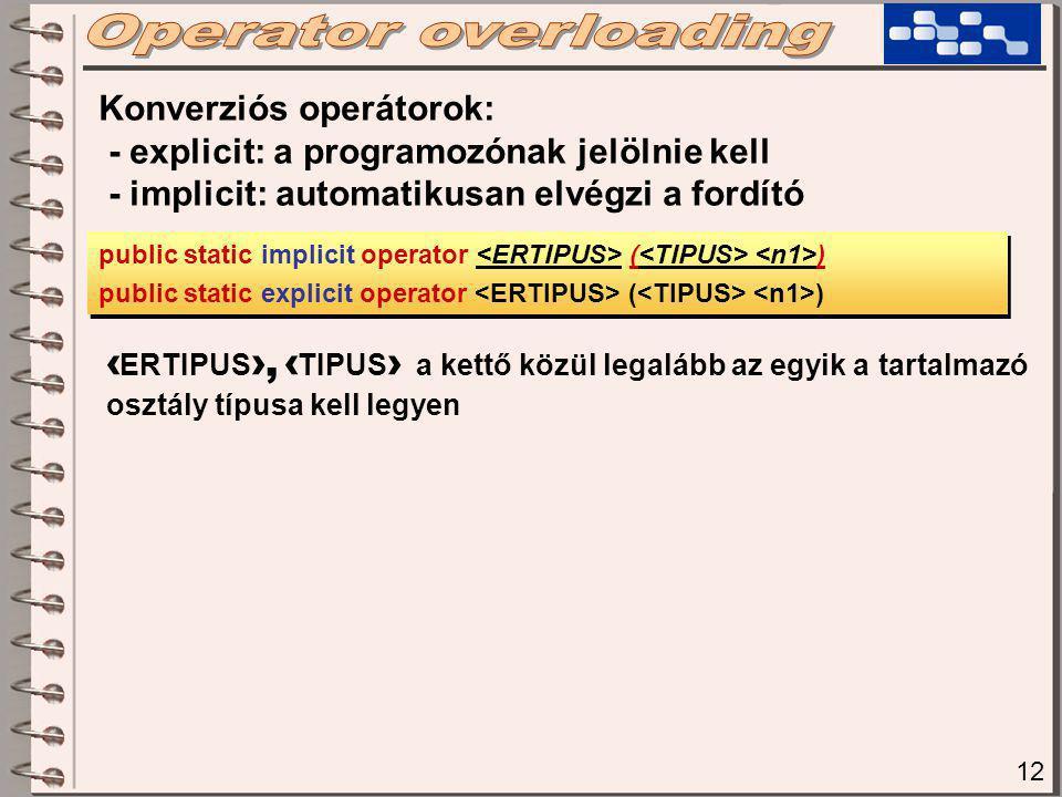 12 Konverziós operátorok: - explicit: a programozónak jelölnie kell - implicit: automatikusan elvégzi a fordító public static implicit operator ( ) public static explicit operator ( ) public static implicit operator ( ) public static explicit operator ( ) ‹ ERTIPUS ›, ‹ TIPUS › a kettő közül legalább az egyik a tartalmazó osztály típusa kell legyen