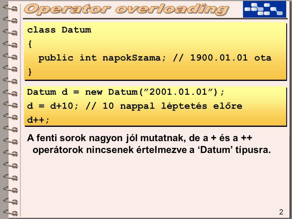 2 class Datum { public int napokSzama; // 1900.01.01 ota } class Datum { public int napokSzama; // 1900.01.01 ota } Datum d = new Datum( 2001.01.01 ); d = d+10; // 10 nappal léptetés előre d++; Datum d = new Datum( 2001.01.01 ); d = d+10; // 10 nappal léptetés előre d++; A fenti sorok nagyon jól mutatnak, de a + és a ++ operátorok nincsenek értelmezve a 'Datum' típusra.