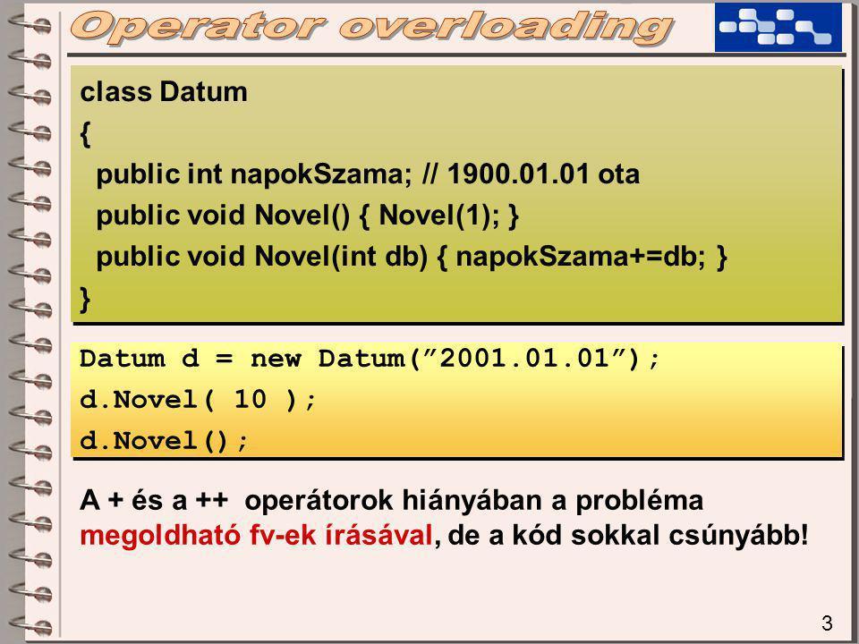 3 class Datum { public int napokSzama; // 1900.01.01 ota public void Novel() { Novel(1); } public void Novel(int db) { napokSzama+=db; } } class Datum { public int napokSzama; // 1900.01.01 ota public void Novel() { Novel(1); } public void Novel(int db) { napokSzama+=db; } } Datum d = new Datum( 2001.01.01 ); d.Novel( 10 ); d.Novel(); Datum d = new Datum( 2001.01.01 ); d.Novel( 10 ); d.Novel(); A + és a ++ operátorok hiányában a probléma megoldható fv-ek írásával, de a kód sokkal csúnyább!