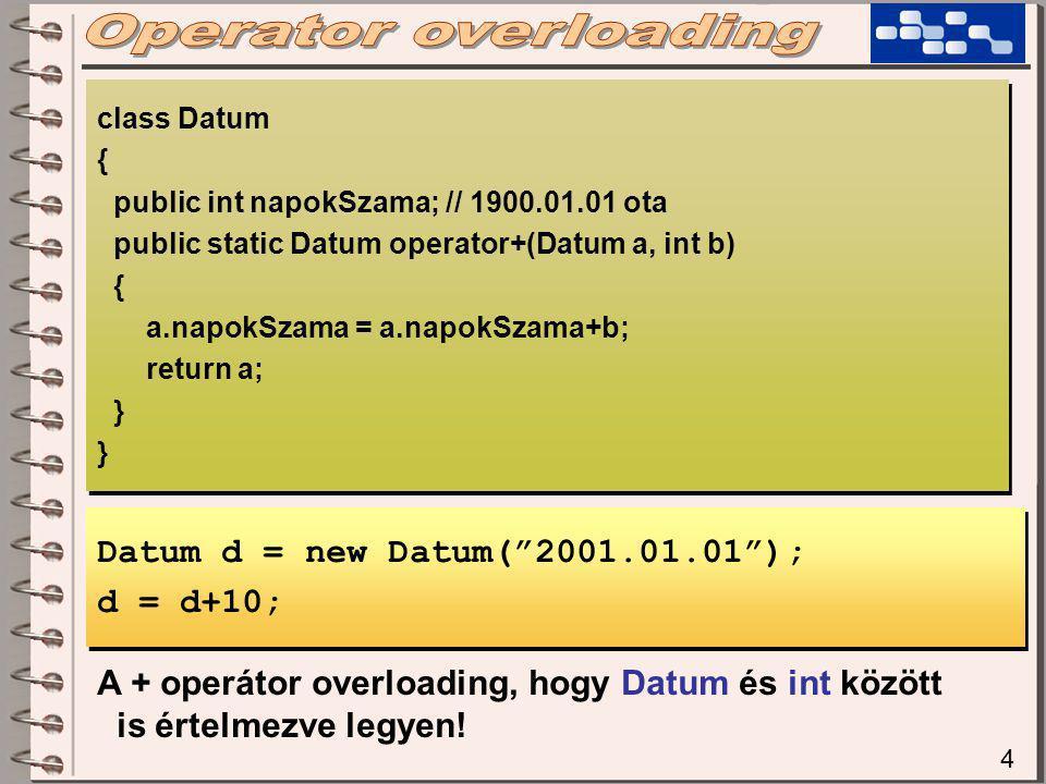 4 class Datum { public int napokSzama; // 1900.01.01 ota public static Datum operator+(Datum a, int b) { a.napokSzama = a.napokSzama+b; return a; } class Datum { public int napokSzama; // 1900.01.01 ota public static Datum operator+(Datum a, int b) { a.napokSzama = a.napokSzama+b; return a; } Datum d = new Datum( 2001.01.01 ); d = d+10; Datum d = new Datum( 2001.01.01 ); d = d+10; A + operátor overloading, hogy Datum és int között is értelmezve legyen!