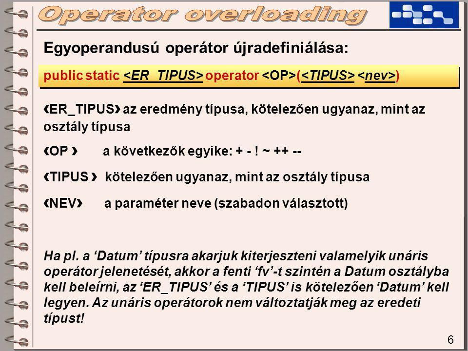 6 Egyoperandusú operátor újradefiniálása: public static operator ( ) ‹ ER_TIPUS › az eredmény típusa, kötelezően ugyanaz, mint az osztály típusa ‹ OP › a következők egyike: + - .