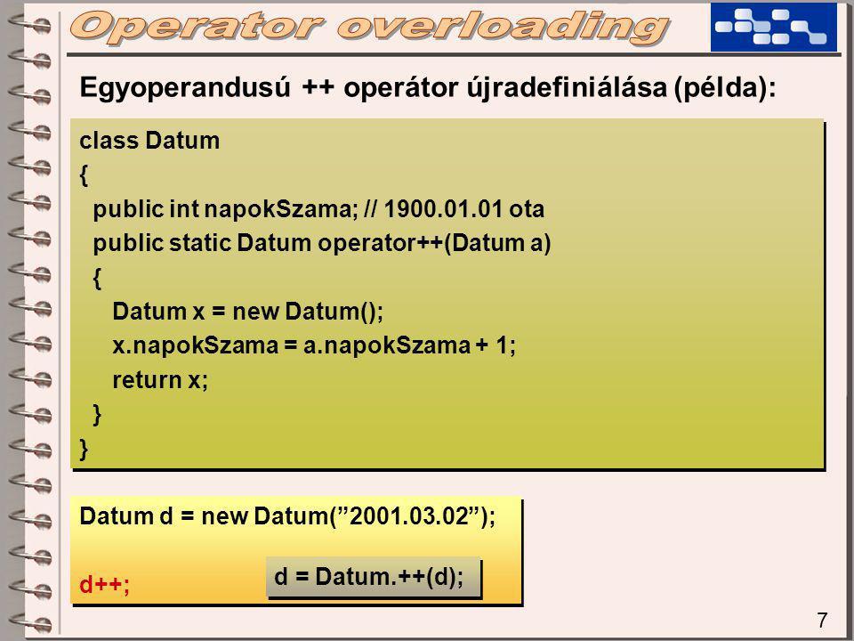7 class Datum { public int napokSzama; // 1900.01.01 ota public static Datum operator++(Datum a) { Datum x = new Datum(); x.napokSzama = a.napokSzama + 1; return x; } class Datum { public int napokSzama; // 1900.01.01 ota public static Datum operator++(Datum a) { Datum x = new Datum(); x.napokSzama = a.napokSzama + 1; return x; } Egyoperandusú ++ operátor újradefiniálása (példa): Datum d = new Datum( 2001.03.02 ); d++; Datum d = new Datum( 2001.03.02 ); d++; d = Datum.++(d);
