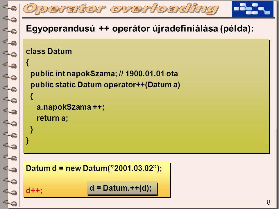 8 class Datum { public int napokSzama; // 1900.01.01 ota public static Datum operator++(Datum a) { a.napokSzama ++; return a; } class Datum { public int napokSzama; // 1900.01.01 ota public static Datum operator++(Datum a) { a.napokSzama ++; return a; } Egyoperandusú ++ operátor újradefiniálása (példa): Datum d = new Datum( 2001.03.02 ); d++; Datum d = new Datum( 2001.03.02 ); d++; d = Datum.++(d);
