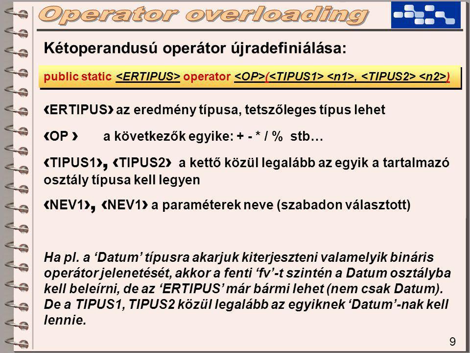 9 Kétoperandusú operátor újradefiniálása: public static operator (, ) ‹ ERTIPUS › az eredmény típusa, tetszőleges típus lehet ‹ OP › a következők egyike: + - * / % stb… ‹ TIPUS1 ›, ‹ TIPUS2 › a kettő közül legalább az egyik a tartalmazó osztály típusa kell legyen ‹ NEV1 ›, ‹ NEV1 › a paraméterek neve (szabadon választott) Ha pl.