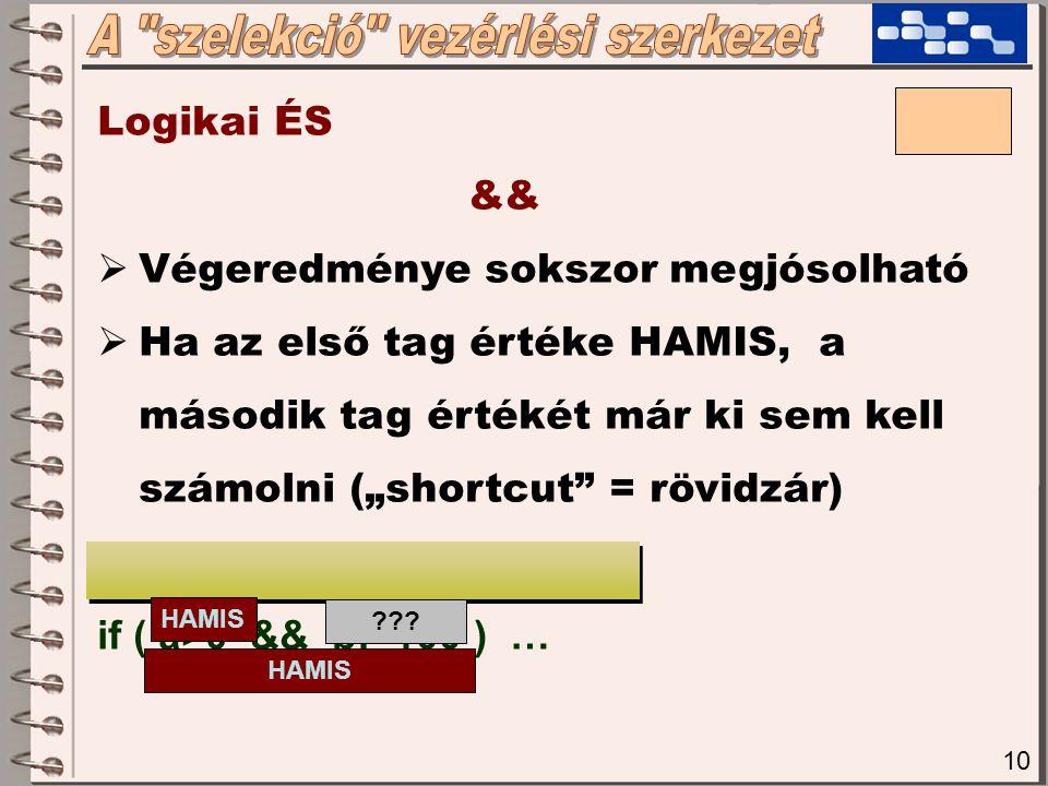"""10 Logikai ÉS &&  Végeredménye sokszor megjósolható  Ha az első tag értéke HAMIS, a második tag értékét már ki sem kell számolni (""""shortcut = rövidzár) if ( a>0 && b!=100 ) … HAMIS ."""