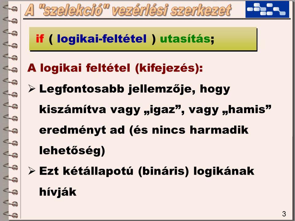 """3 A logikai feltétel (kifejezés):  Legfontosabb jellemzője, hogy kiszámítva vagy """"igaz , vagy """"hamis eredményt ad (és nincs harmadik lehetőség)  Ezt kétállapotú (bináris) logikának hívják if ( logikai-feltétel ) utasítás;"""