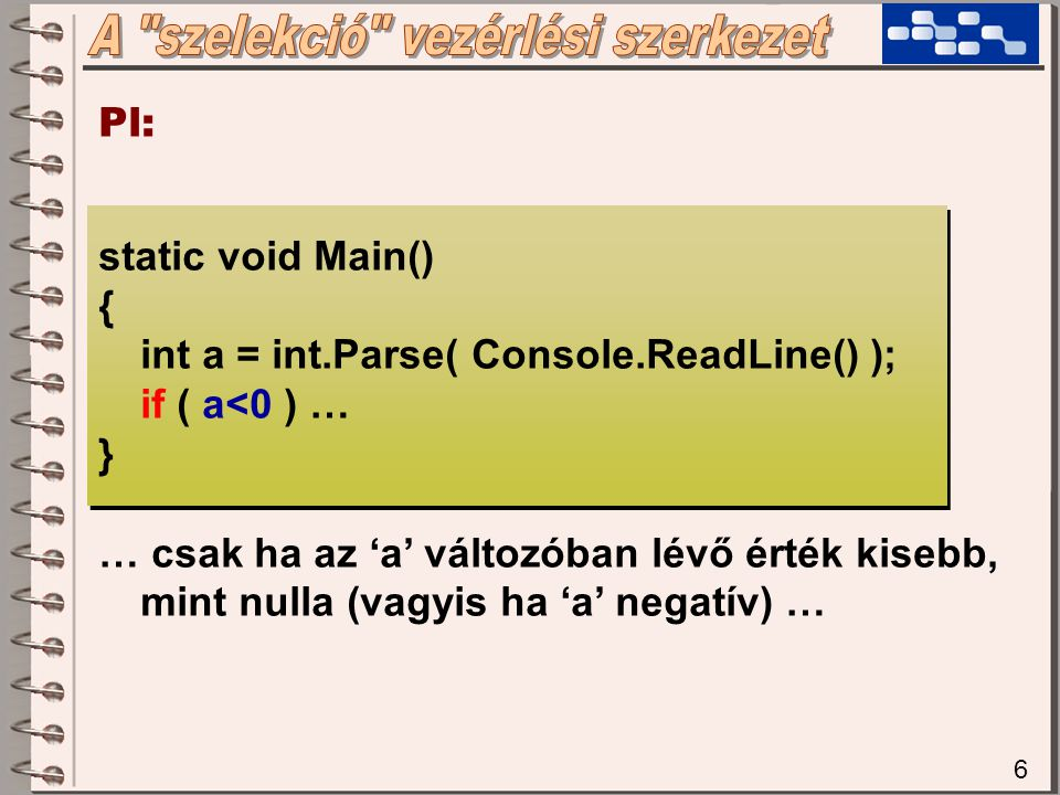 6 Pl: static void Main() { int a = int.Parse( Console.ReadLine() ); if ( a<0 ) … } … csak ha az 'a' változóban lévő érték kisebb, mint nulla (vagyis ha 'a' negatív) …