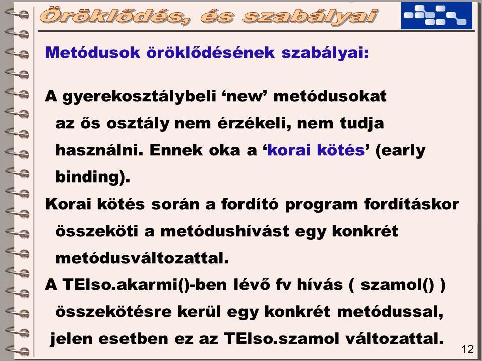 12 Metódusok öröklődésének szabályai: A gyerekosztálybeli 'new' metódusokat az ős osztály nem érzékeli, nem tudja használni.
